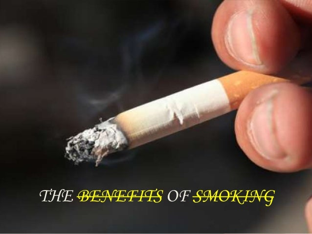 benefits of smoking So we all know and are well aware of the effects of smoking in fact, governments are working hard to reduce the amount of places where you can smoke.