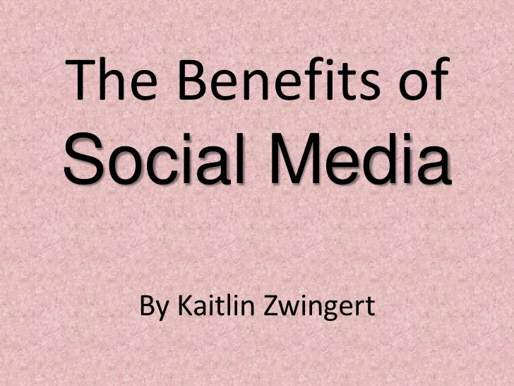 The Benefits of Social Media<br />By Kaitlin Zwingert<br />