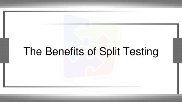 The Benefits of Split Testing