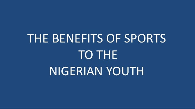 THE BENEFITS OF SPORTS TO THE NIGERIAN YOUTH