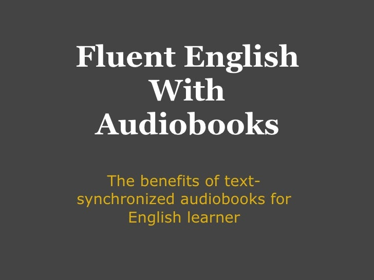 Fluent English     With  Audiobooks     The benefits of text- synchronized audiobooks for       English learner