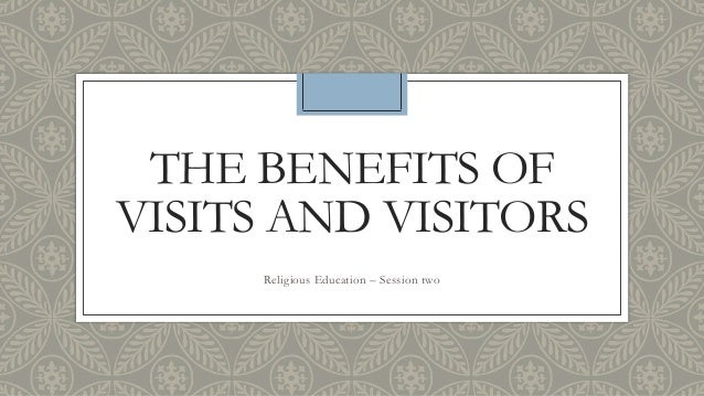 THE BENEFITS OF VISITS AND VISITORS Religious Education – Session two