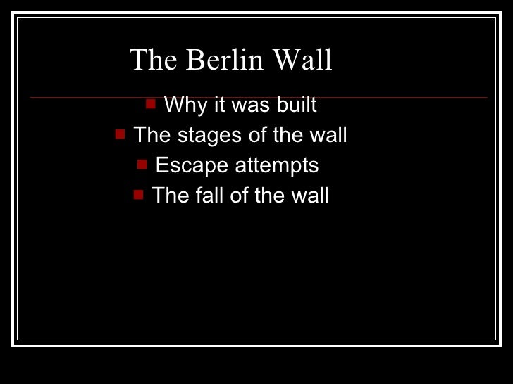 The Berlin Wall     Why it was built  The stages of the wall    Escape attempts    The fall of the wall