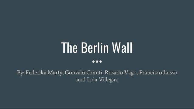The Berlin Wall By: Federika Marty, Gonzalo Criniti, Rosario Vago, Francisco Lusso and Lola Villegas
