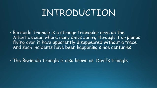 an introduction to the geography of the bermuda triangle The bermuda triangle (sometimes also referred to as the devil's triangle) is a stretch of the atlantic ocean bordered by a line from florida to the islands of bermuda, to puerto rico and then back to florida.
