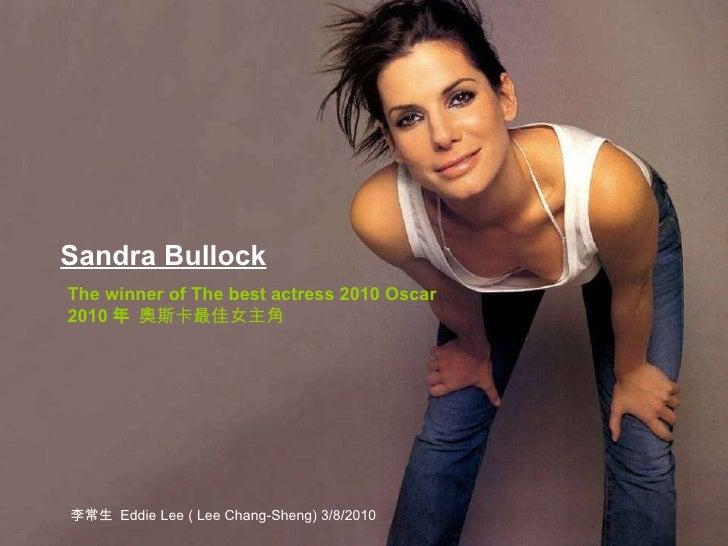 Sandra Bullock   The winner of The best actress 2010 Oscar 2010 年  奧斯卡最佳女主角 李常生  Eddie Lee ( Lee Chang-Sheng) 3/8/2010