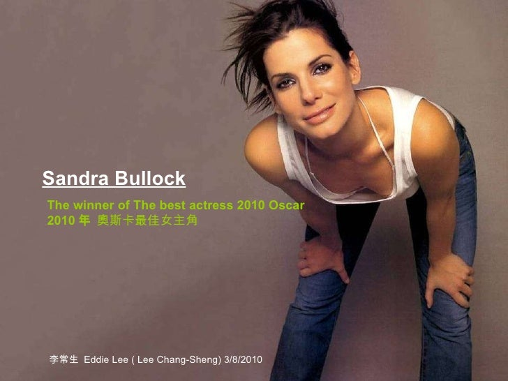 Sandra Bullock   The winner of The best actress 2010 Oscar 2010 年  奧斯卡最佳女主角 李常生  Eddie Lee ( Lee Chang-Sheng) 3/8/2010