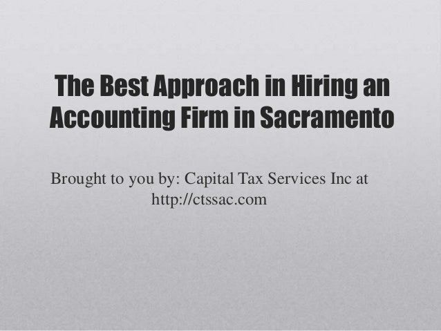 The Best Approach in Hiring anAccounting Firm in SacramentoBrought to you by: Capital Tax Services Inc at              htt...