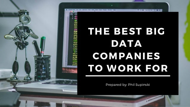 THE BEST BIG DATA COMPANIES TO WORK FOR Prepared by: Phil Supinski