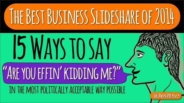 "The Best Business Slideshare of 2014  15 Ways to say  ""Are you effin' kidding me?"" in the most politically acceptable way ..."