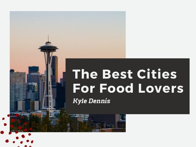 The Best Cities For Food Lovers Kyle Dennis