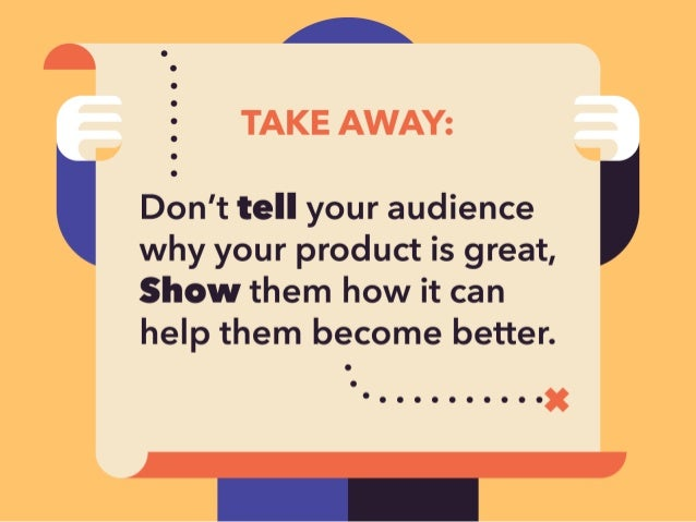 A Q  TAKE AWAY:   ' Don't tell your audience ' why your product is great,  Show them how it can help them become better.  ...