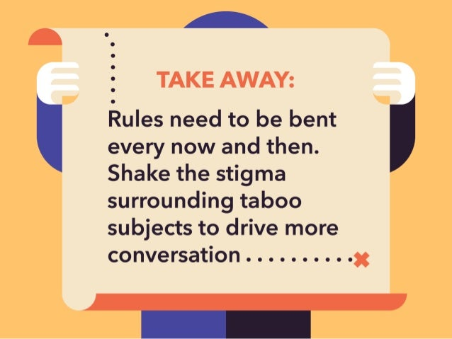 A  _ TAKE AWAY:  Rules need to be bent I  every now and then.  Shake the stigma surrounding taboo subjects to drive more  ...
