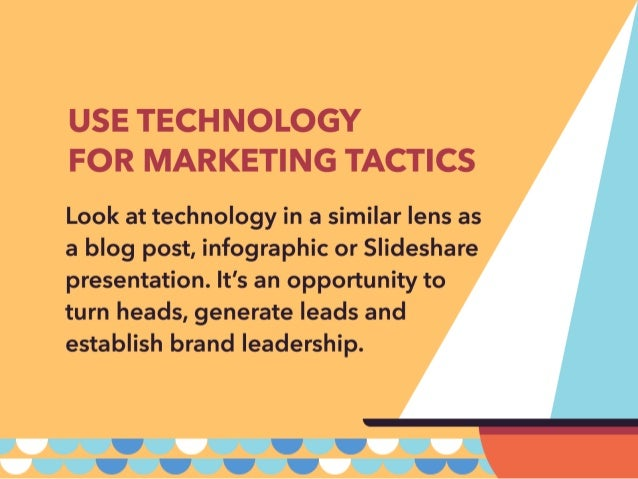 USE TECHNOLOGY FOR MARKETING TACTICS  Look at technology in a similar lens as a blog post,  infographic or Slideshare pres...