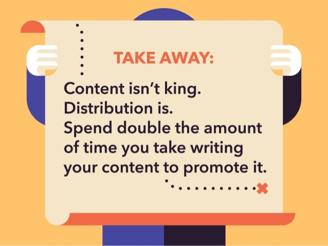 L  TAKE AWAY:   Content isn't king.  Distribution is.   Spend double the amount of time you take writing your content to p...