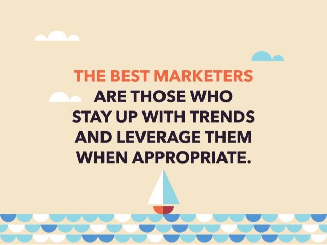 A.  THE BEST MARKETERS ARE THOSE WHO STAY UP WITH TRENDS AND LEVERAGE THEM WHEN APPROPRIATE.   TTTTTCJTTTTT