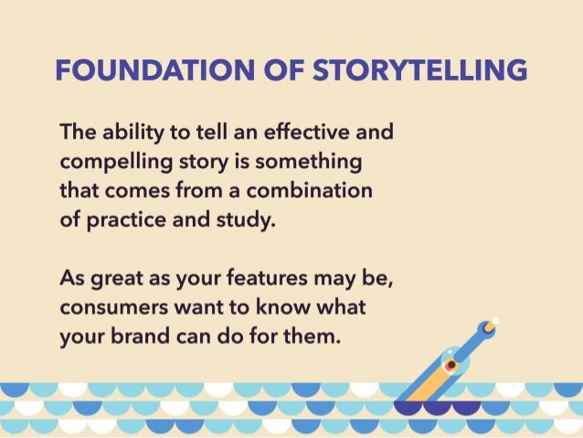 FOUNDATION OF STORYTELLING  The ability to tell an effective and compelling story is something that comes from a combinati...