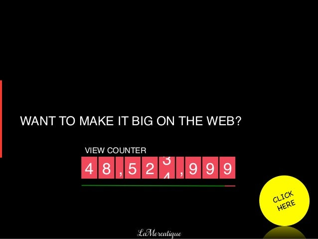 WANT TO MAKE IT BIG ON THE WEB?!         VIEW COUNTER!                      3!         4! 8! , 5! 2! , 9! 9! 9!           ...