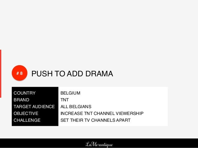 # 8!    PUSH TO ADD DRAMA!COUNTRY!          BELGIUM!BRAND!            TNT!TARGET AUDIENCE! ALL BELGIANS !OBJECTIVE!       ...