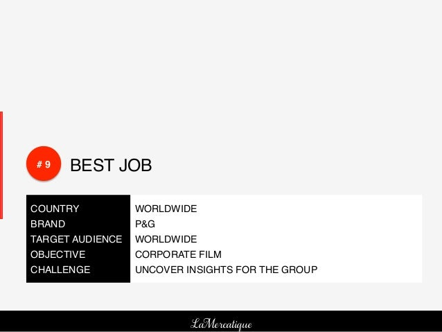 # 9!    BEST JOB!COUNTRY!        WORLDWIDE!BRAND!          P&G!TARGET AUDIENCE! WORLDWIDE!OBJECTIVE!      CORPORATE FILM !...