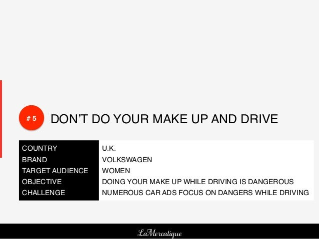 # 5!    DON'T DO YOUR MAKE UP AND DRIVE!COUNTRY!           U.K.!BRAND!             VOLKSWAGEN!TARGET AUDIENCE!   WOMEN!OBJ...