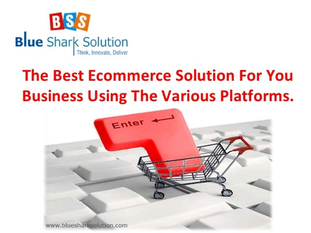 The Best Ecommerce Solution For You Business Using The Various Platforms.