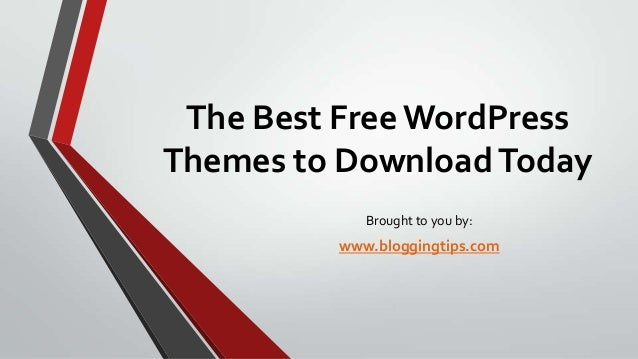The Best Free WordPress Themes to Download Today Brought to you by:  www.bloggingtips.com