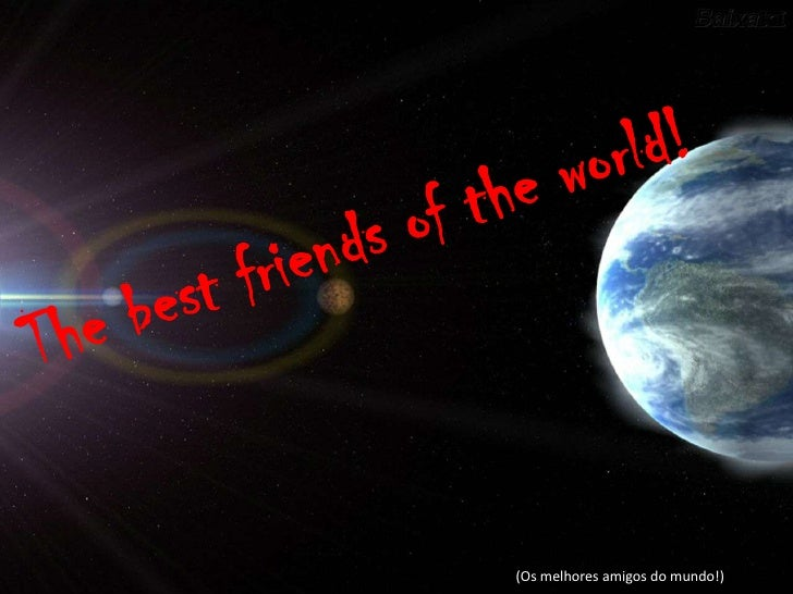 Thebestfriendsofthe world!<br />(Os melhores amigos do mundo!)<br />