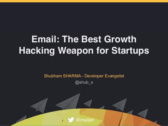 Email: The Best Growth Hacking Weapon for Startups Shubham SHARMA - Developer Evangelist @mailjet @shub_s