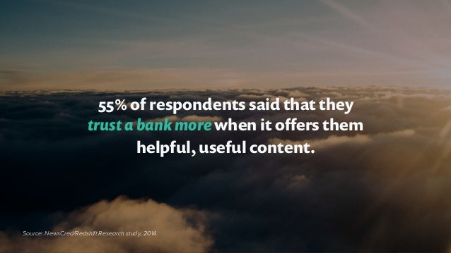 55% of respondents said that they trust a bank more when it offers them helpful, useful content. Source: NewsCred/Redshift ...