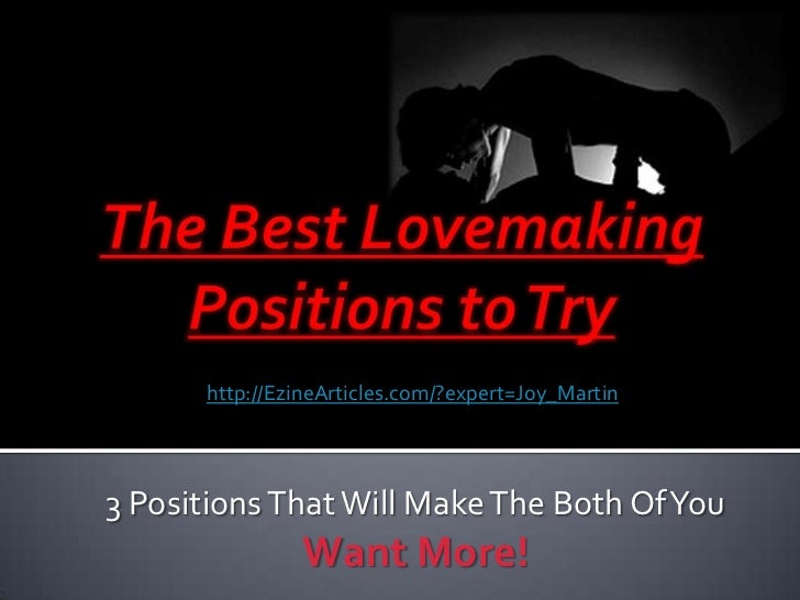 The Best Lovemaking Positions to Try<br />http://EzineArticles.com/?expert=Joy_Martin<br />3 Positions That Will Make The ...