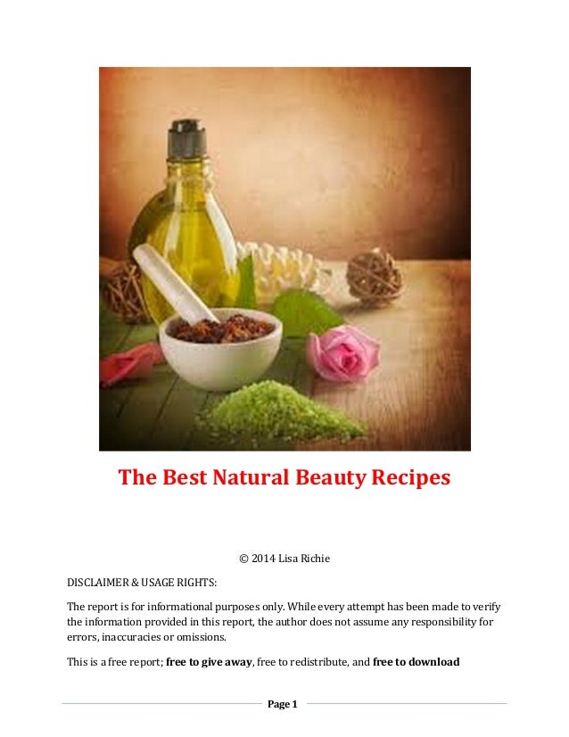 Page 1 The Best Natural Beauty Recipes © 2014 Lisa Richie DISCLAIMER & USAGE RIGHTS: The report is for informational purpo...