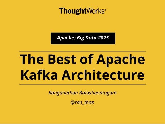 The Best of Apache Kafka Architecture Ranganathan Balashanmugam @ran_than Apache: Big Data 2015