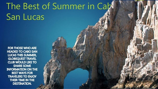 The Best of Summer in Cabo San Lucas FOR THOSE WHO ARE HEADED TO CABO SAN LUCAS THIS SUMMER, GLOBEQUEST TRAVEL CLUB WOULD ...