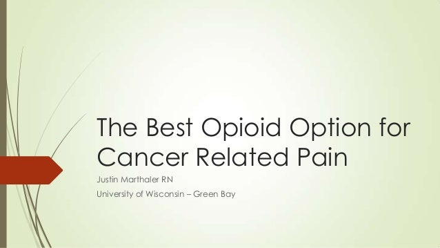The Best Opioid Option for Cancer Related Pain Justin Marthaler RN University of Wisconsin – Green Bay