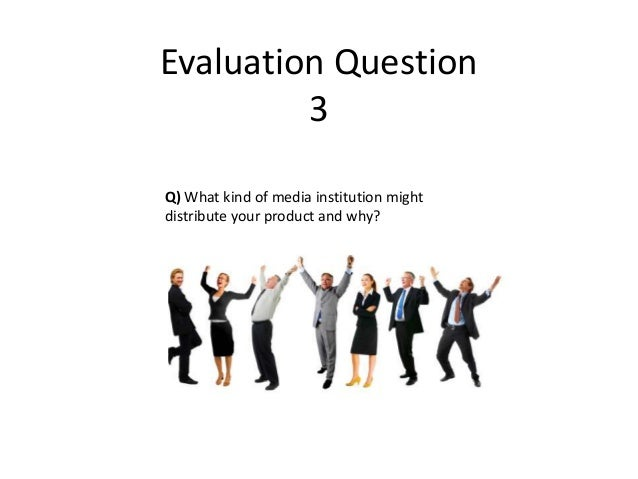 Evaluation Question         3Q) What kind of media institution mightdistribute your product and why?