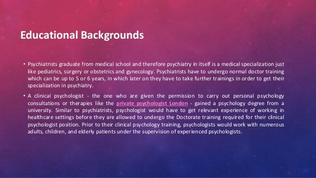 Educational Backgrounds • Psychiatrists graduate from medical school and therefore psychiatry in itself is a medical speci...