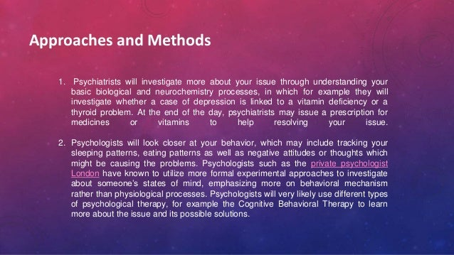 Approaches and Methods 1. Psychiatrists will investigate more about your issue through understanding your basic biological...