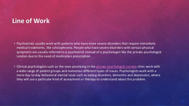 Line of Work • Psychiatrists usually work with patients who have more severe disorders that require immediate medical trea...