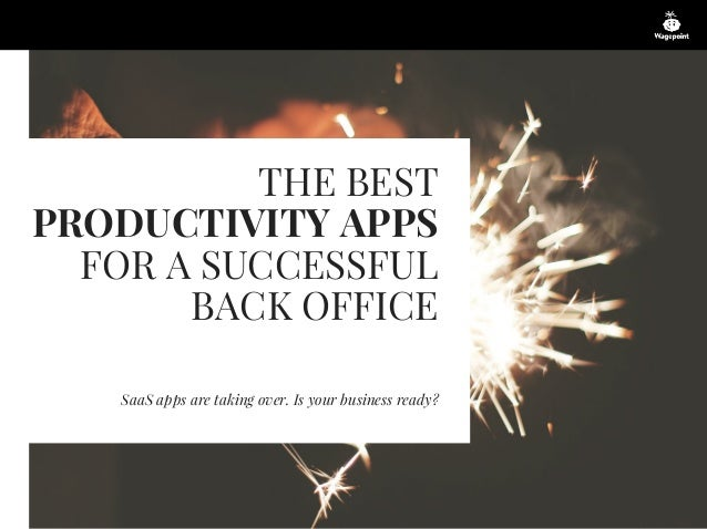 THE BEST PRODUCTIVITY APPS FOR A SUCCESSFUL BACK OFFICE SaaS apps are taking over. Is your business ready?