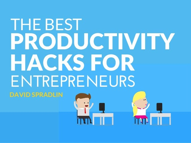 ENTREPRENEURS PRODUCTIVITY DAVID SPRADLIN THE BEST HACKS FOR