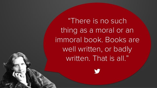 """""""There is no such thing as a moral or an immoral book. Books are well written, or badly written. That is all."""""""