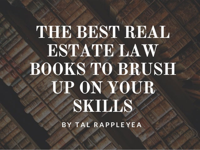 THE BEST REAL ESTATE LAW BOOKS TO BRUSH UP ON YOUR SKILLS B Y T A L R A P P L E Y E A