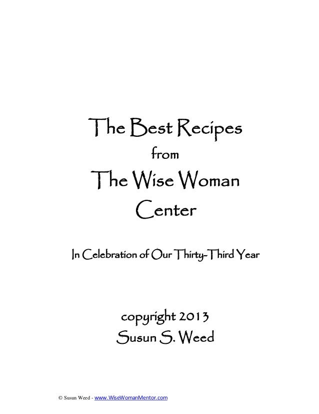 © Susun Weed - www.WiseWomanMentor.com The Best Recipes from The Wise Woman Center In Celebration of Our Thirty-Third Year...