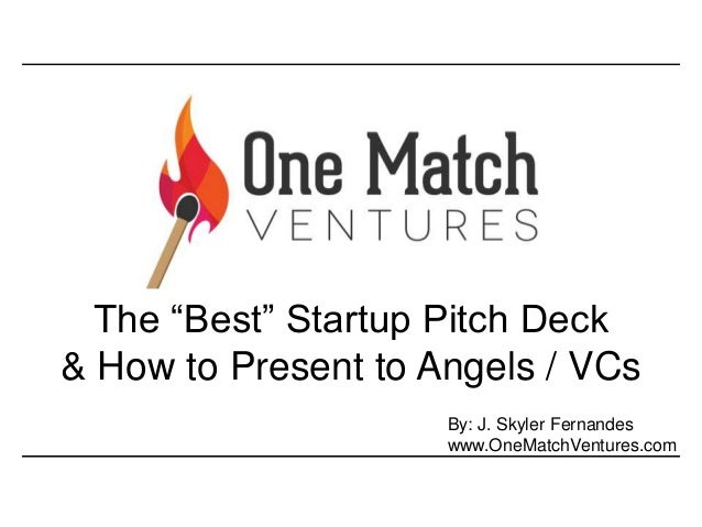 """The """"Best"""" Startup Pitch Deck  & How to Present to Angels / VCs  By: J. Skyler Fernandes  www.OneMatchVentures.com"""
