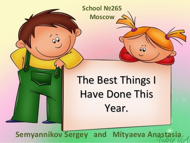 The Best Things IThe Best Things IHave Done ThisHave Done ThisYear.Year.Semyannikov Sergey and Mityaeva AnastasiaSchool №2...