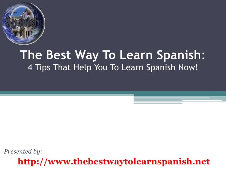The Best Way To Learn Spanish:4 Tips That Help You To Learn Spanish Now!<br />Presented by:<br />http://www.thebestwaytole...