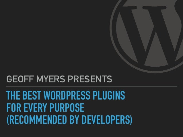 THE BEST WORDPRESS PLUGINS FOR EVERY PURPOSE (RECOMMENDED BY DEVELOPERS) GEOFF MYERS PRESENTS