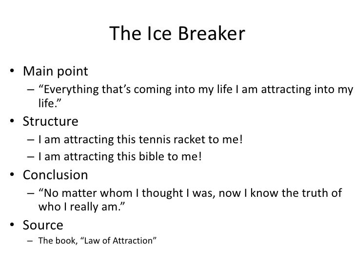 example of an ice breaker speech Ice breaker (or icebreaker) is a term which describes an activity which reduces tension and anxiety in a group thus, it is fitting that the first toastmaster speech project is titled the ice breaker this article of the toastmasters speech series examines the primary goals of this project, provides .