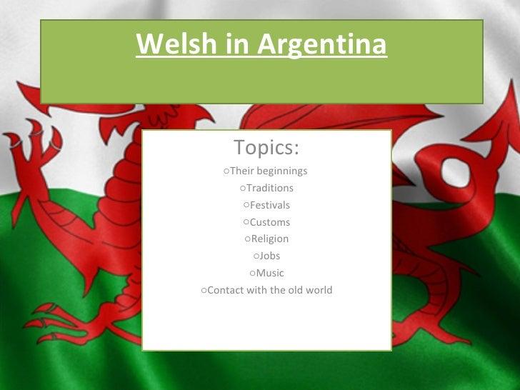 Welsh in Argentina <ul><li>Topics: </li></ul><ul><li>Their beginnings  </li></ul><ul><li>Traditions </li></ul><ul><li>Fest...